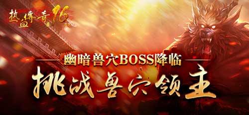 《热血传奇》幽暗兽穴BOSS降临 挑战副本兽穴领主
